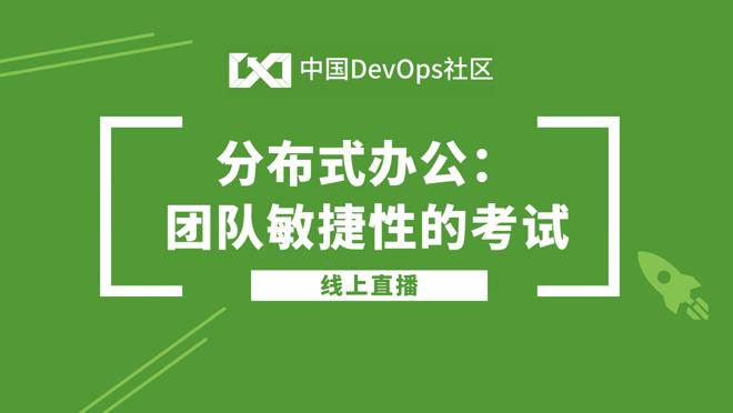 中国DevOps社区第12期线上直播——分布式办公:团队敏捷性的考试